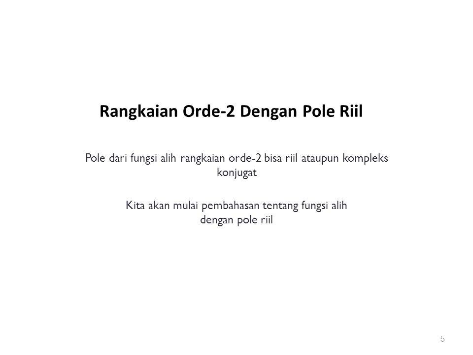 Rangkaian Orde-2 Dengan Pole Riil 5 Pole dari fungsi alih rangkaian orde-2 bisa riil ataupun kompleks konjugat Kita akan mulai pembahasan tentang fungsi alih dengan pole riil