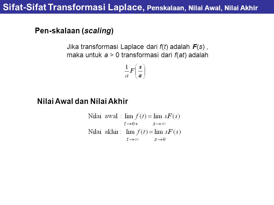 Pen-skalaan (scaling) Sifat-Sifat Transformasi Laplace, Penskalaan, Nilai Awal, Nilai Akhir Jika transformasi Laplace dari f(t) adalah F(s), maka untuk a > 0 transformasi dari f(at) adalah Nilai Awal dan Nilai Akhir