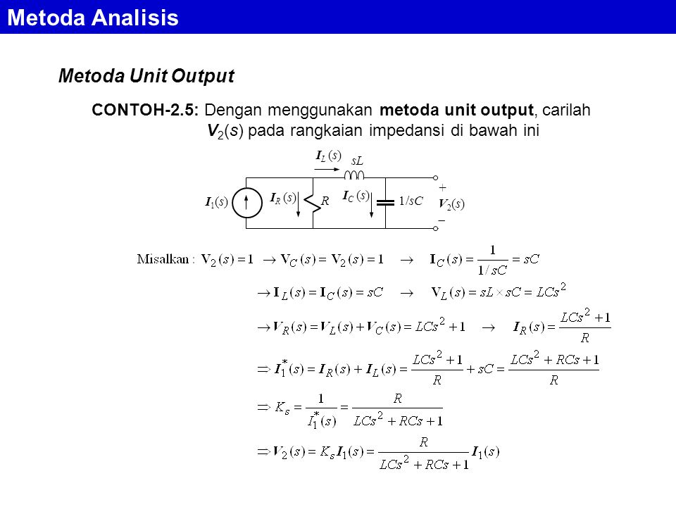 Metoda Analisis Metoda Unit Output CONTOH-2.5: Dengan menggunakan metoda unit output, carilah V 2 (s) pada rangkaian impedansi di bawah ini R1/sC sL I1(s)I1(s) +V2(s)+V2(s) I C (s) I R (s) I L (s)