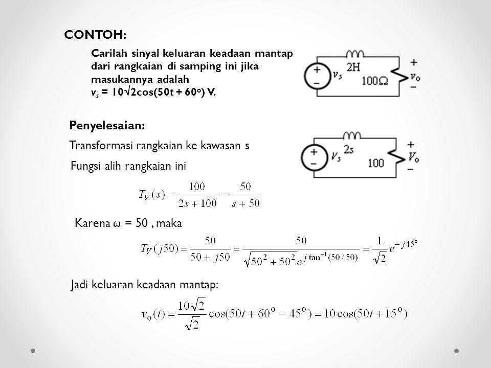 Carilah sinyal keluaran keadaan mantap dari rangkaian di samping ini jika masukannya adalah v s = 10  2cos(50t + 60 o ) V. CONTOH: Penyelesaian: Tran