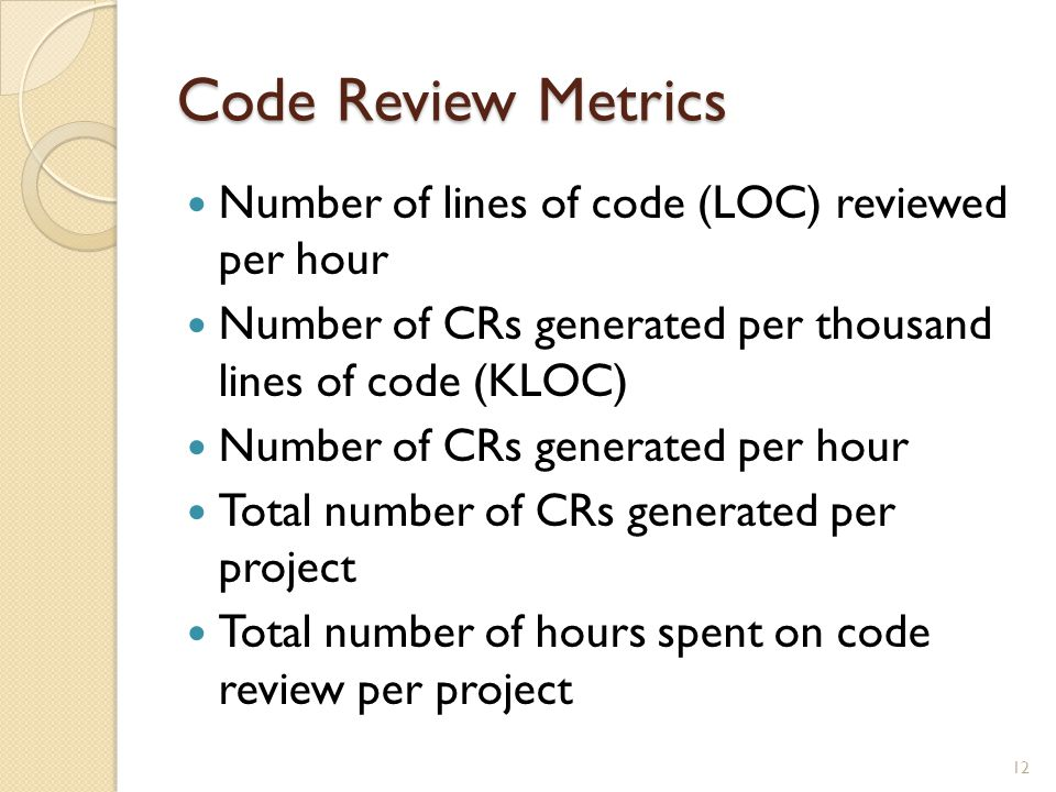 Code Review Metrics Number of lines of code (LOC) reviewed per hour Number of CRs generated per thousand lines of code (KLOC) Number of CRs generated per hour Total number of CRs generated per project Total number of hours spent on code review per project 12