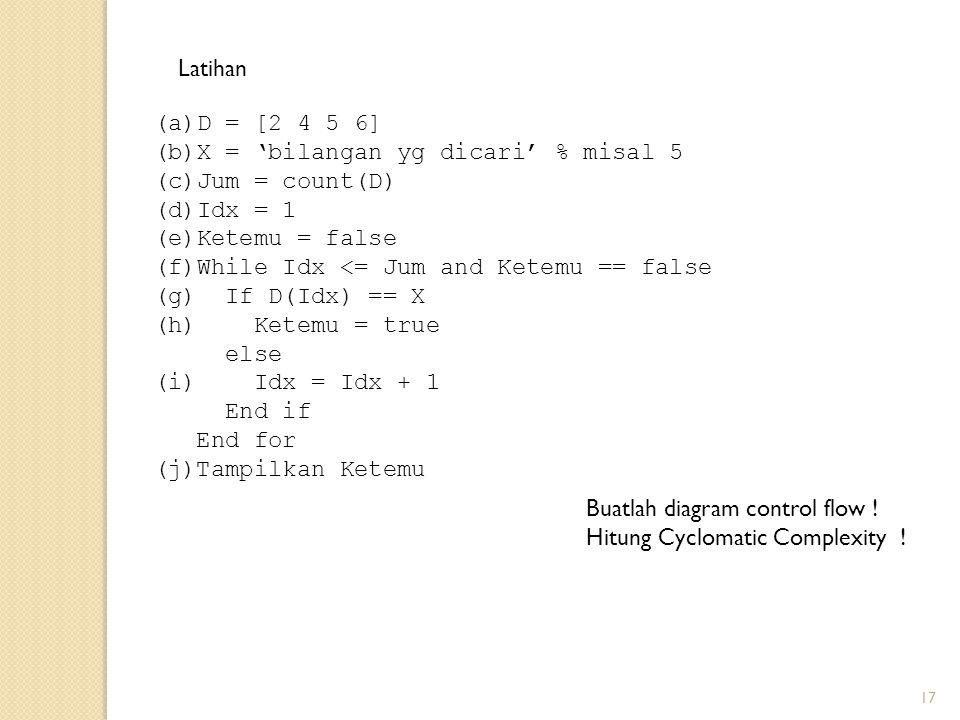 17 (a)D = [2 4 5 6] (b)X = 'bilangan yg dicari' % misal 5 (c)Jum = count(D) (d)Idx = 1 (e)Ketemu = false (f)While Idx <= Jum and Ketemu == false (g) If D(Idx) == X (h) Ketemu = true else (i) Idx = Idx + 1 End if End for (j)Tampilkan Ketemu Latihan Buatlah diagram control flow .