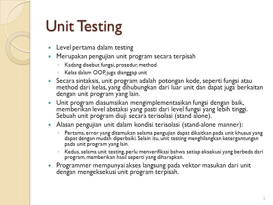 Unit Testing Level pertama dalam testing Merupakan pengujian unit program secara terpisah ◦ Kadang disebut fungsi, prosedur, method ◦ Kelas dalam OOP, juga dianggap unit Secara sintaksis, unit program adalah potongan kode, seperti fungsi atau method dari kelas, yang dihubungkan dari luar unit dan dapat juga berkaitan dengan unit program yang lain.
