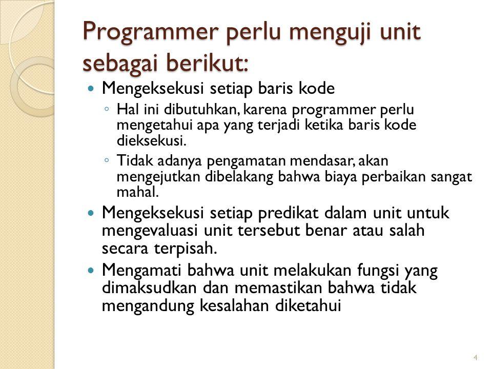 Programmer perlu menguji unit sebagai berikut: Mengeksekusi setiap baris kode ◦ Hal ini dibutuhkan, karena programmer perlu mengetahui apa yang terjadi ketika baris kode dieksekusi.