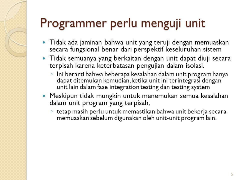 Programmer perlu menguji unit Tidak ada jaminan bahwa unit yang teruji dengan memuaskan secara fungsional benar dari perspektif keseluruhan sistem Tidak semuanya yang berkaitan dengan unit dapat diuji secara terpisah karena keterbatasan pengujian dalam isolasi.