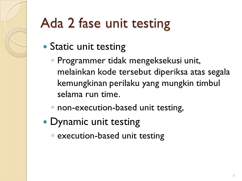 Ada 2 fase unit testing Static unit testing ◦ Programmer tidak mengeksekusi unit, melainkan kode tersebut diperiksa atas segala kemungkinan perilaku yang mungkin timbul selama run time.