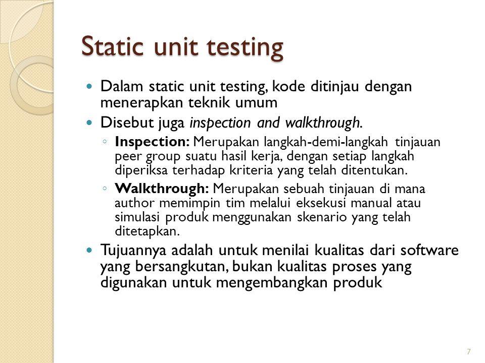 Static unit testing Dalam static unit testing, kode ditinjau dengan menerapkan teknik umum Disebut juga inspection and walkthrough.