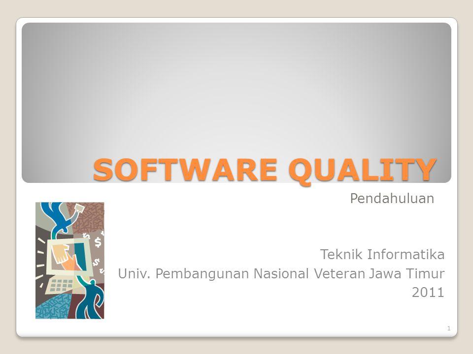 SOFTWARE QUALITY Pendahuluan Teknik Informatika Univ. Pembangunan Nasional Veteran Jawa Timur 2011 1