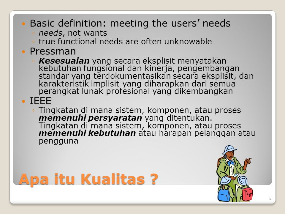 Apa itu Kualitas ? Basic definition: meeting the users' needs ◦needs, not wants ◦true functional needs are often unknowable Pressman ◦Kesesuaian yang