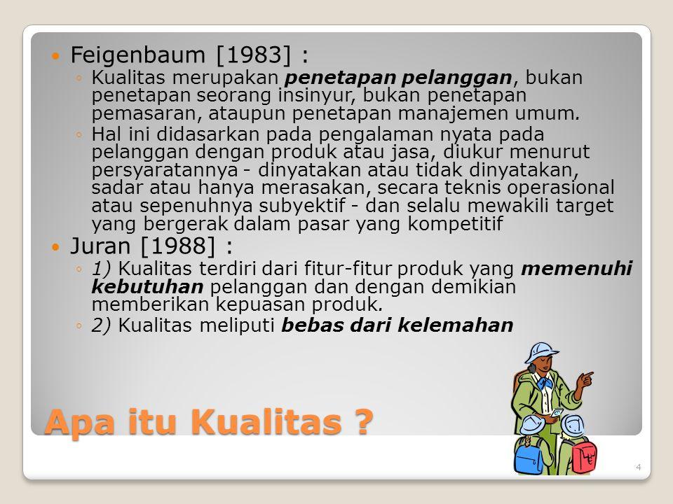 Apa itu Kualitas ? Feigenbaum [1983] : ◦Kualitas merupakan penetapan pelanggan, bukan penetapan seorang insinyur, bukan penetapan pemasaran, ataupun p