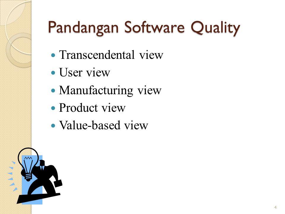 Pandangan Software Quality – Cont'd Transcendental view ◦ Kualitas adalah sesuatu yang dapat dikenali tapi tidak dapat didefinisikan.