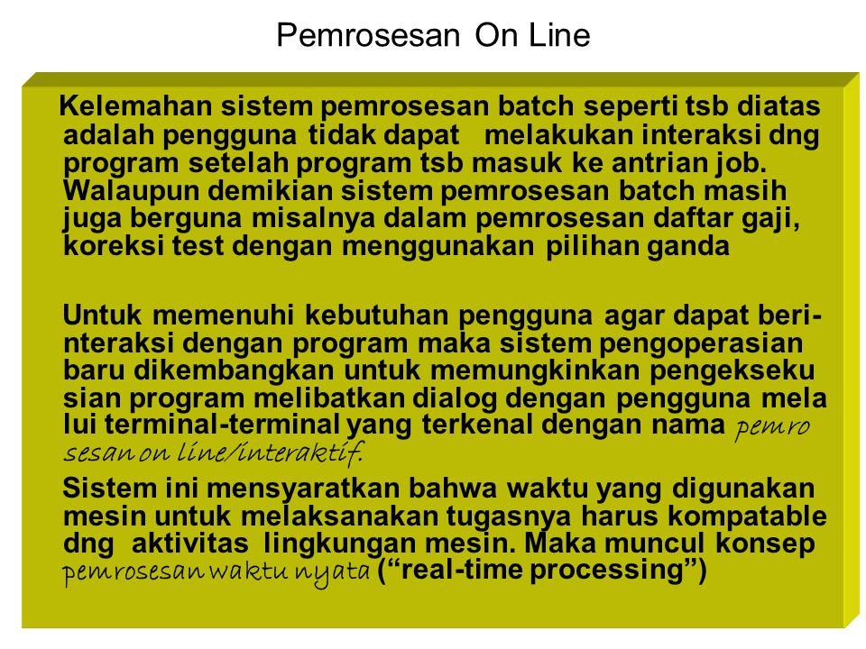 Pemrosesan On Line Kelemahan sistem pemrosesan batch seperti tsb diatas adalah pengguna tidak dapat melakukan interaksi dng program setelah program ts