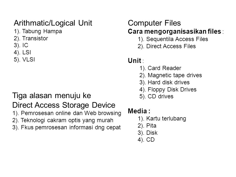 Arithmatic/Logical Unit 1). Tabung Hampa 2). Transistor 3). IC 4). LSI 5). VLSI Computer Files Cara mengorganisasikan files : 1). Sequentila Access Fi