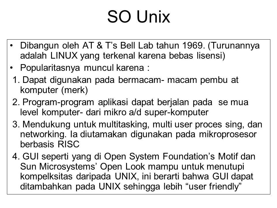 SO Unix Dibangun oleh AT & T's Bell Lab tahun 1969. (Turunannya adalah LINUX yang terkenal karena bebas lisensi) Popularitasnya muncul karena : 1. Dap