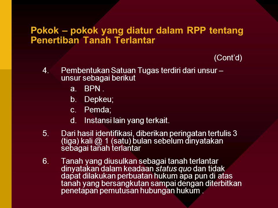 Pokok – pokok yang diatur dalam RPP tentang Penertiban Tanah Terlantar (Cont'd) 4.Pembentukan Satuan Tugas terdiri dari unsur – unsur sebagai berikut