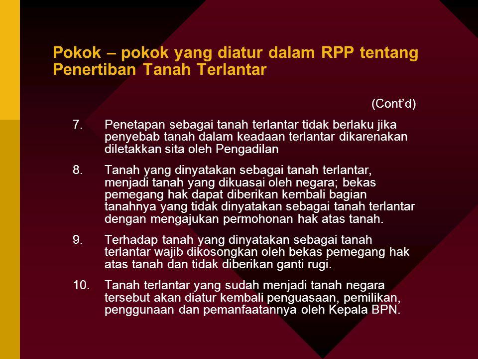 Pokok – pokok yang diatur dalam RPP tentang Penertiban Tanah Terlantar (Cont'd) 7.Penetapan sebagai tanah terlantar tidak berlaku jika penyebab tanah