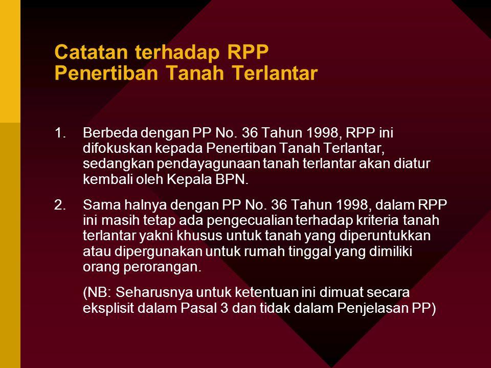 Catatan terhadap RPP Penertiban Tanah Terlantar 1.Berbeda dengan PP No. 36 Tahun 1998, RPP ini difokuskan kepada Penertiban Tanah Terlantar, sedangkan