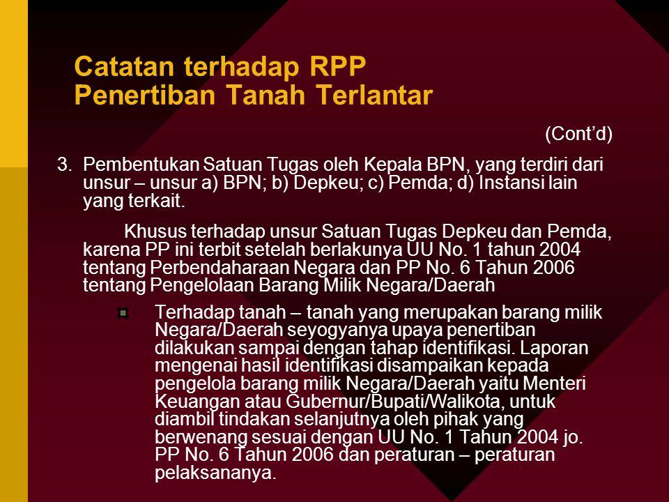 Catatan terhadap RPP Penertiban Tanah Terlantar (Cont'd) 3.Pembentukan Satuan Tugas oleh Kepala BPN, yang terdiri dari unsur – unsur a) BPN; b) Depkeu