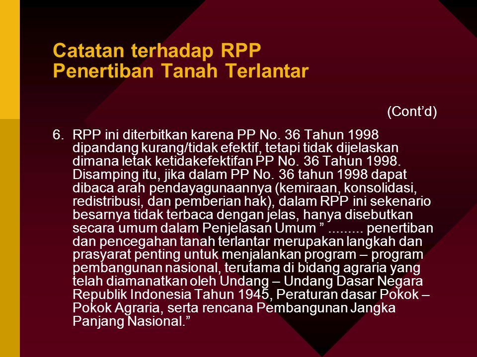 Catatan terhadap RPP Penertiban Tanah Terlantar (Cont'd) 6.RPP ini diterbitkan karena PP No. 36 Tahun 1998 dipandang kurang/tidak efektif, tetapi tida