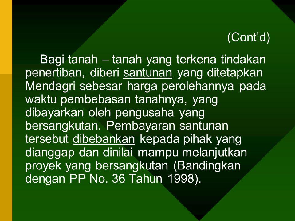 (Cont'd) Bagi tanah – tanah yang terkena tindakan penertiban, diberi santunan yang ditetapkan Mendagri sebesar harga perolehannya pada waktu pembebasa