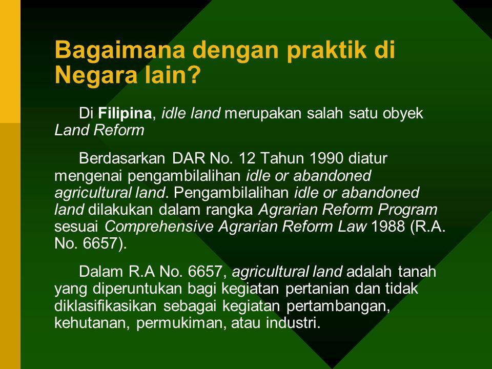 Bagaimana dengan praktik di Negara lain? Di Filipina, idle land merupakan salah satu obyek Land Reform Berdasarkan DAR No. 12 Tahun 1990 diatur mengen