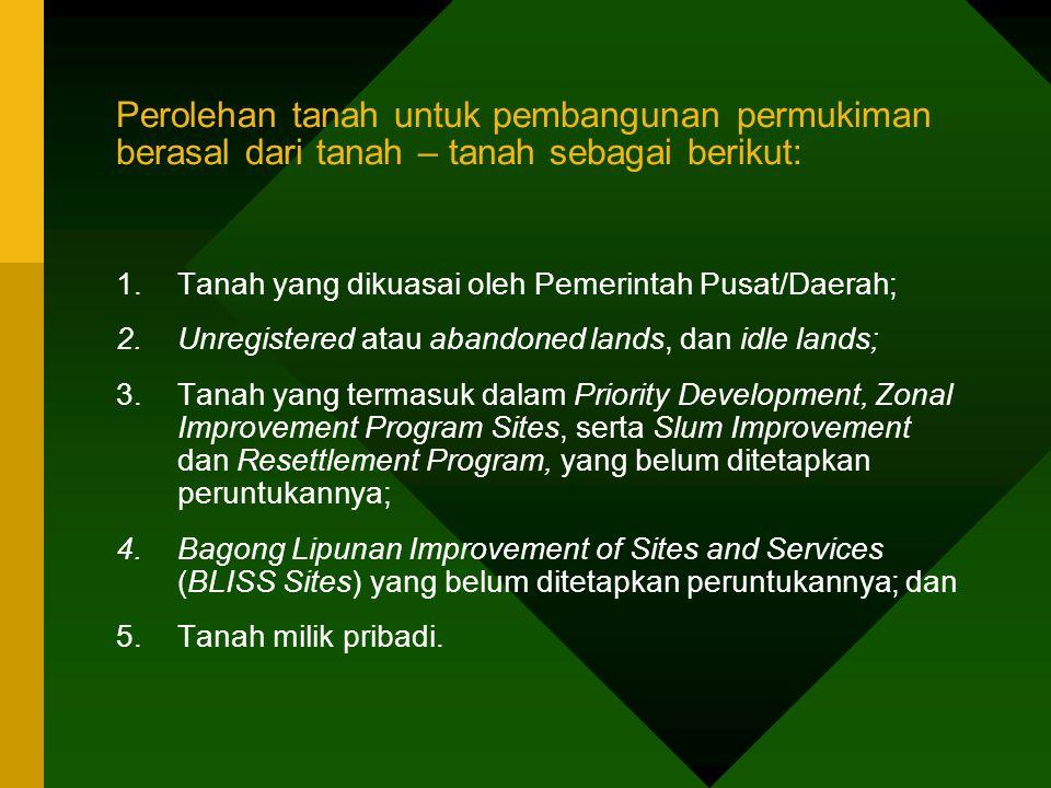Perolehan tanah untuk pembangunan permukiman berasal dari tanah – tanah sebagai berikut: 1.Tanah yang dikuasai oleh Pemerintah Pusat/Daerah; 2.Unregis