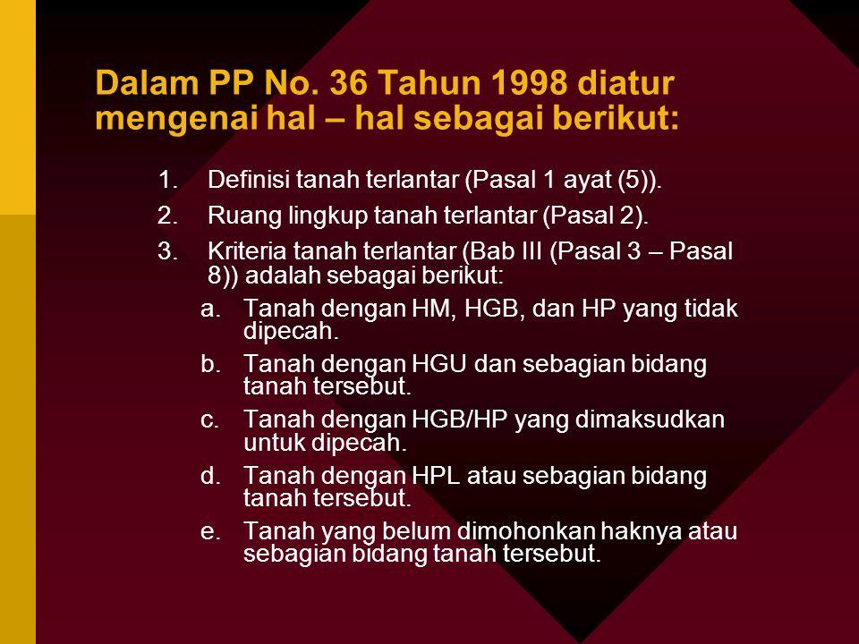 Dalam PP No. 36 Tahun 1998 diatur mengenai hal – hal sebagai berikut: 1.Definisi tanah terlantar (Pasal 1 ayat (5)). 2.Ruang lingkup tanah terlantar (
