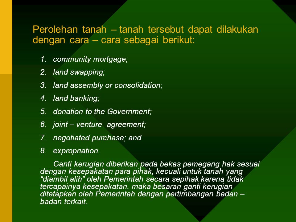 Perolehan tanah – tanah tersebut dapat dilakukan dengan cara – cara sebagai berikut: 1.community mortgage; 2.land swapping; 3.land assembly or consolidation; 4.land banking; 5.donation to the Government; 6.joint – venture agreement; 7.negotiated purchase; and 8.expropriation.