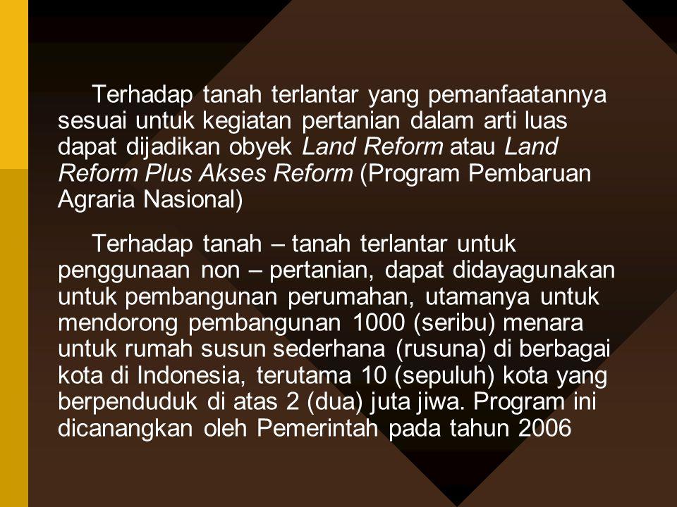 Terhadap tanah terlantar yang pemanfaatannya sesuai untuk kegiatan pertanian dalam arti luas dapat dijadikan obyek Land Reform atau Land Reform Plus A