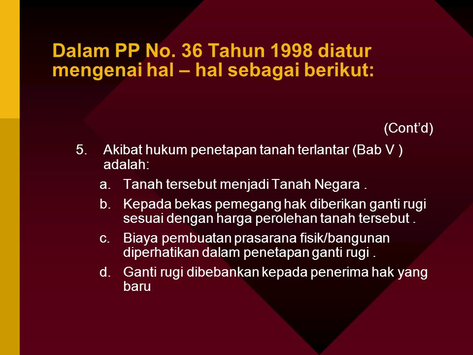 Dalam PP No. 36 Tahun 1998 diatur mengenai hal – hal sebagai berikut: (Cont'd) 5.Akibat hukum penetapan tanah terlantar (Bab V ) adalah: a.Tanah terse