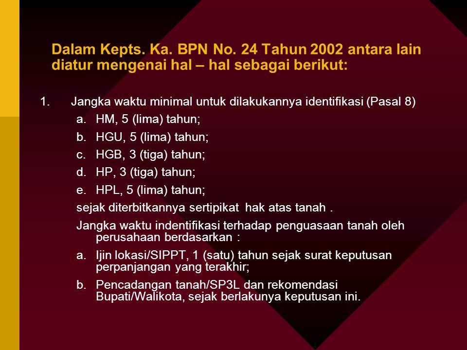 Dalam Kepts. Ka. BPN No. 24 Tahun 2002 antara lain diatur mengenai hal – hal sebagai berikut: 1.Jangka waktu minimal untuk dilakukannya identifikasi (