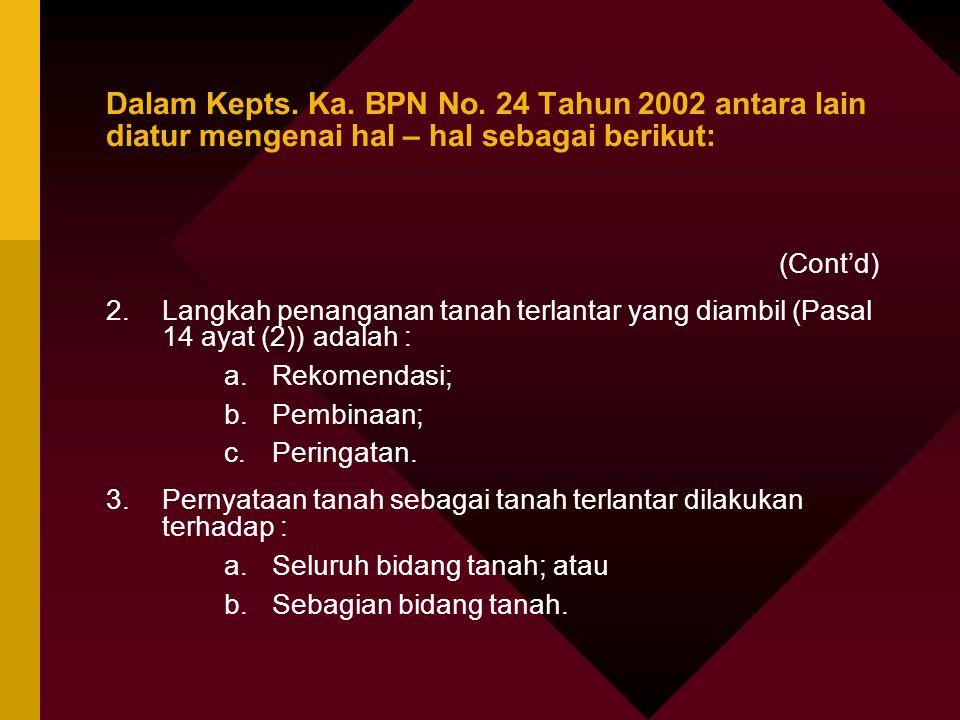 Dalam Kepts. Ka. BPN No. 24 Tahun 2002 antara lain diatur mengenai hal – hal sebagai berikut: (Cont'd) 2.Langkah penanganan tanah terlantar yang diamb