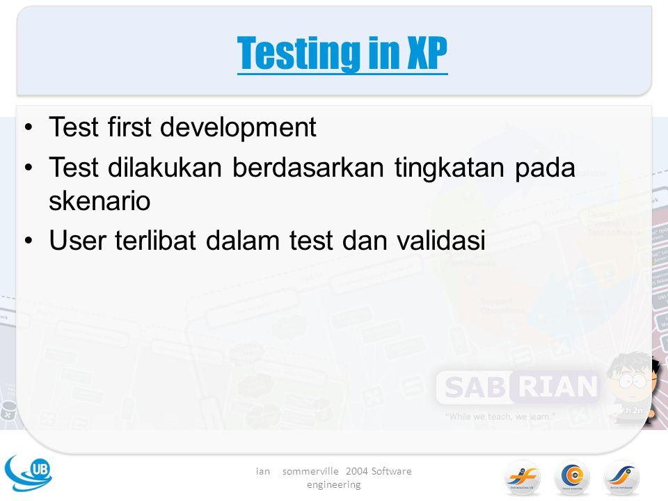 Testing in XP Test first development Test dilakukan berdasarkan tingkatan pada skenario User terlibat dalam test dan validasi ian sommerville 2004 Software engineering