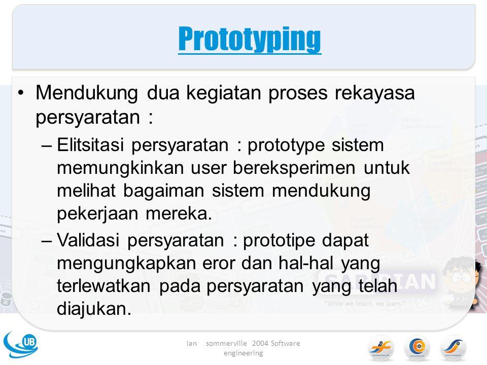 Prototyping Mendukung dua kegiatan proses rekayasa persyaratan : –Elitsitasi persyaratan : prototype sistem memungkinkan user bereksperimen untuk melihat bagaiman sistem mendukung pekerjaan mereka.