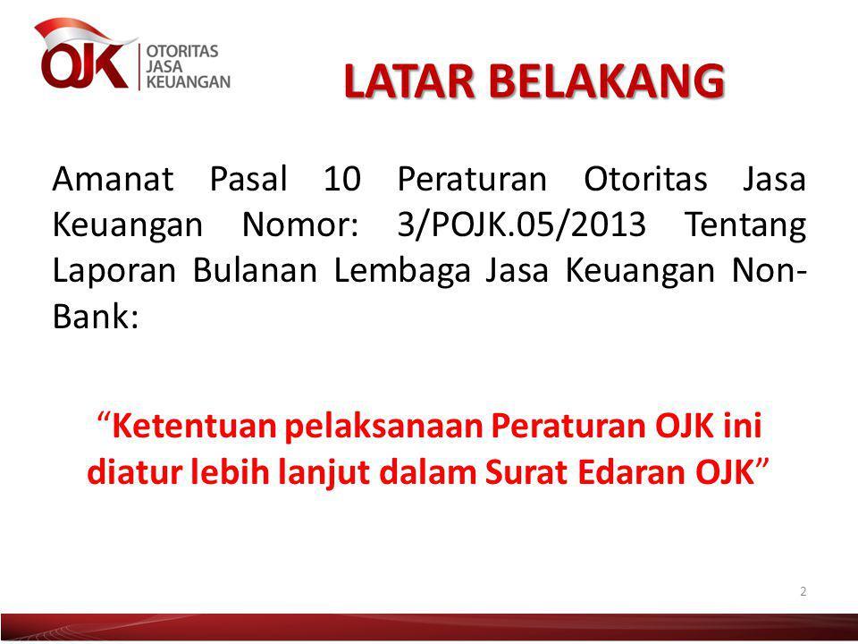 "LATAR BELAKANG Amanat Pasal 10 Peraturan Otoritas Jasa Keuangan Nomor: 3/POJK.05/2013 Tentang Laporan Bulanan Lembaga Jasa Keuangan Non- Bank: ""Ketent"