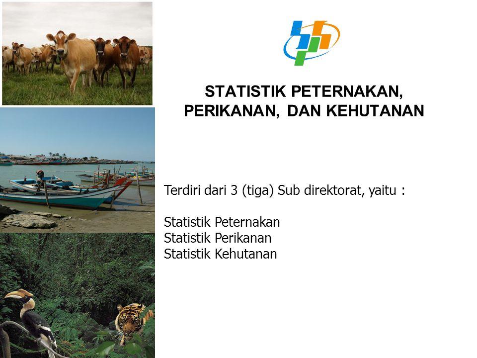 STATISTIK PETERNAKAN, PERIKANAN, DAN KEHUTANAN Terdiri dari 3 (tiga) Sub direktorat, yaitu : Statistik Peternakan Statistik Perikanan Statistik Kehuta