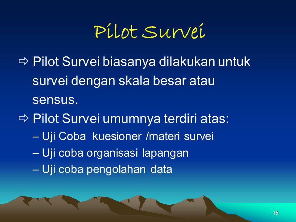 15 Pilot Survei  Pilot Survei biasanya dilakukan untuk survei dengan skala besar atau sensus.