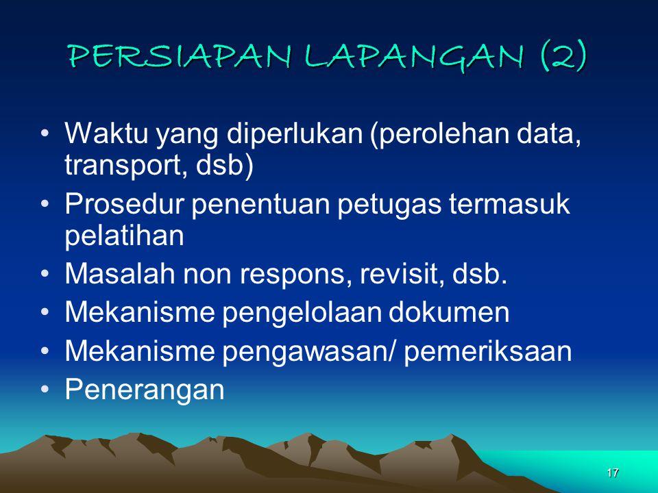 17 PERSIAPAN LAPANGAN (2) Waktu yang diperlukan (perolehan data, transport, dsb) Prosedur penentuan petugas termasuk pelatihan Masalah non respons, revisit, dsb.