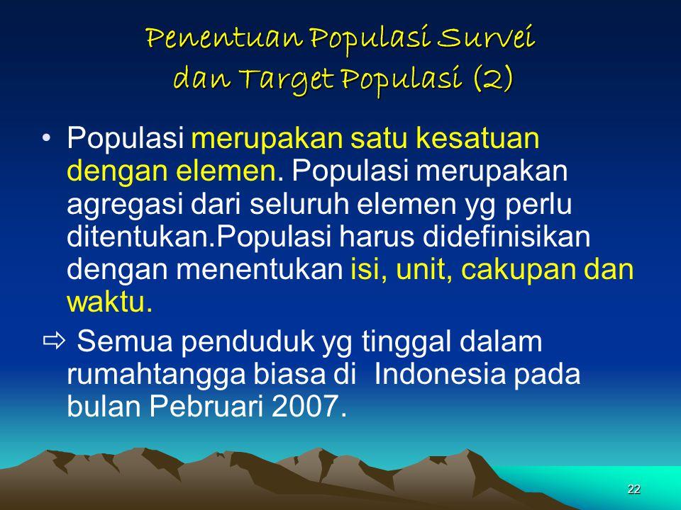22 Penentuan Populasi Survei dan Target Populasi (2) Populasi merupakan satu kesatuan dengan elemen.