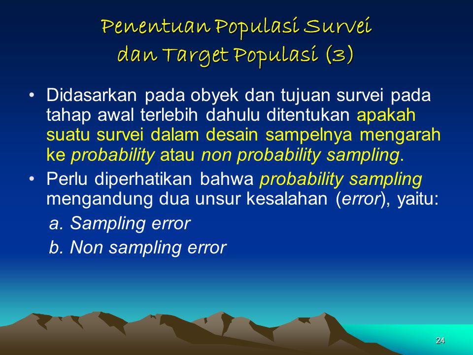 24 Penentuan Populasi Survei dan Target Populasi (3) Didasarkan pada obyek dan tujuan survei pada tahap awal terlebih dahulu ditentukan apakah suatu survei dalam desain sampelnya mengarah ke probability atau non probability sampling.