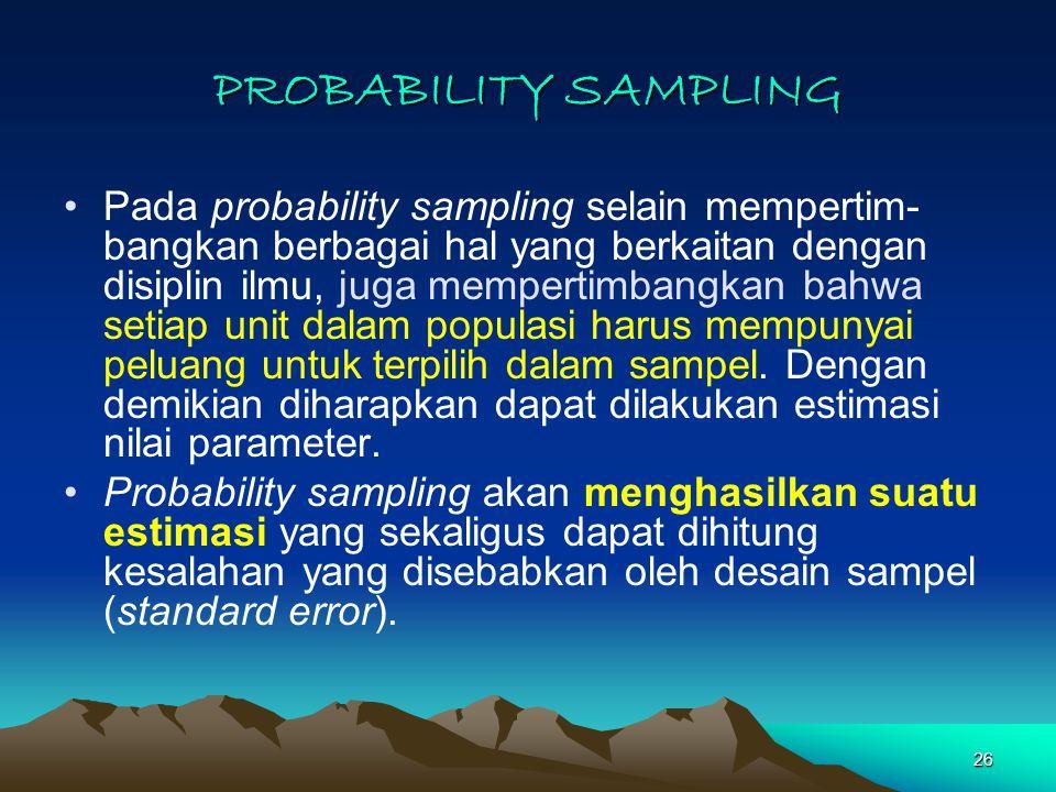 26 PROBABILITY SAMPLING Pada probability sampling selain mempertim- bangkan berbagai hal yang berkaitan dengan disiplin ilmu, juga mempertimbangkan bahwa setiap unit dalam populasi harus mempunyai peluang untuk terpilih dalam sampel.