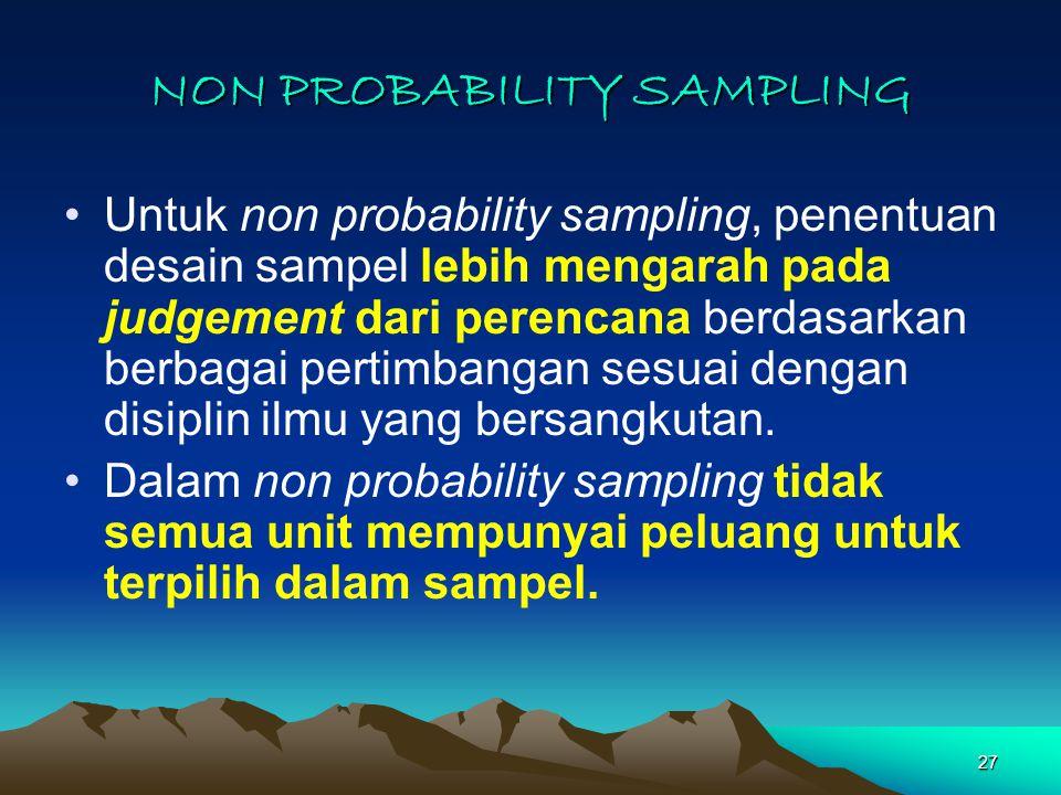 27 NON PROBABILITY SAMPLING Untuk non probability sampling, penentuan desain sampel lebih mengarah pada judgement dari perencana berdasarkan berbagai pertimbangan sesuai dengan disiplin ilmu yang bersangkutan.