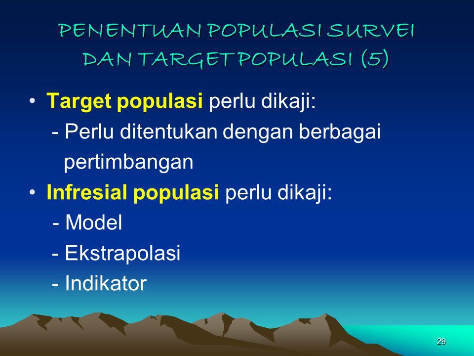 29 PENENTUAN POPULASI SURVEI DAN TARGET POPULASI (5) Target populasi perlu dikaji: - Perlu ditentukan dengan berbagai pertimbangan Infresial populasi perlu dikaji: - Model - Ekstrapolasi - Indikator