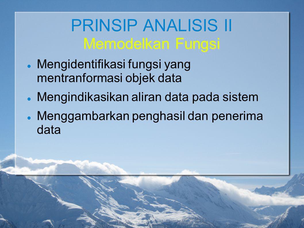 PRINSIP ANALISIS II Memodelkan Fungsi Mengidentifikasi fungsi yang mentranformasi objek data Mengindikasikan aliran data pada sistem Menggambarkan pen