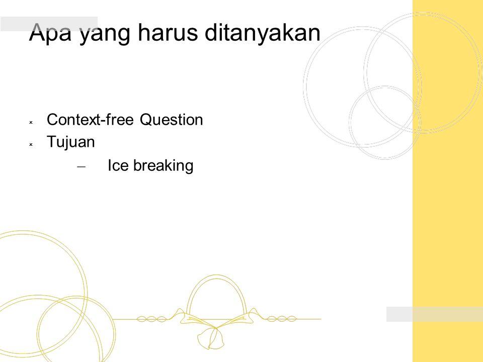 Apa yang harus ditanyakan  Context-free Question  Tujuan – Ice breaking