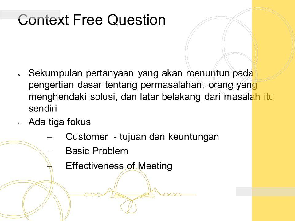 Context Free Question  Sekumpulan pertanyaan yang akan menuntun pada pengertian dasar tentang permasalahan, orang yang menghendaki solusi, dan latar
