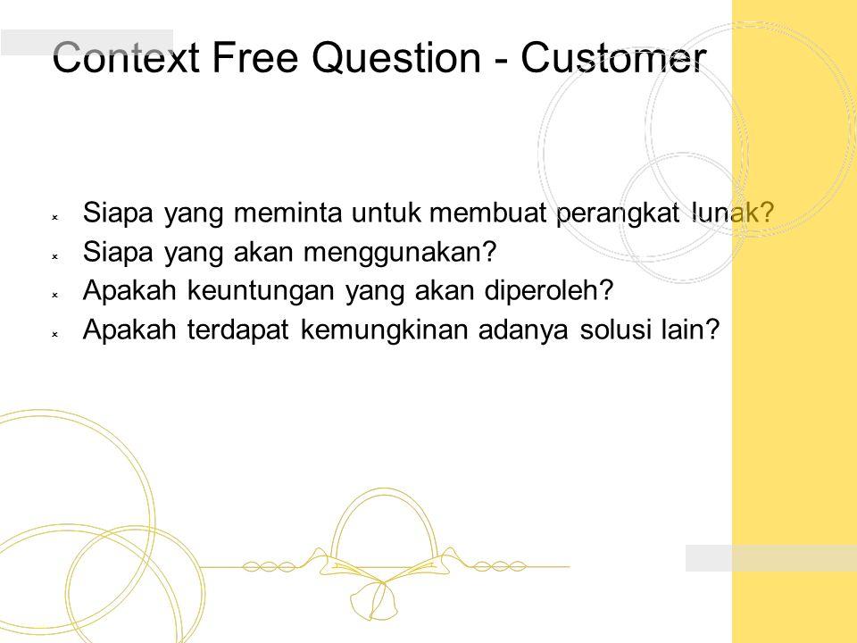 Context Free Question - Customer  Siapa yang meminta untuk membuat perangkat lunak?  Siapa yang akan menggunakan?  Apakah keuntungan yang akan dipe