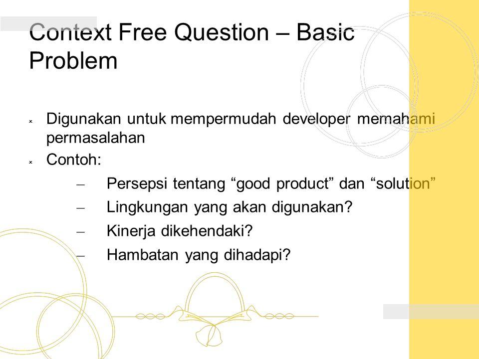 """Context Free Question – Basic Problem  Digunakan untuk mempermudah developer memahami permasalahan  Contoh: – Persepsi tentang """"good product"""" dan """"s"""