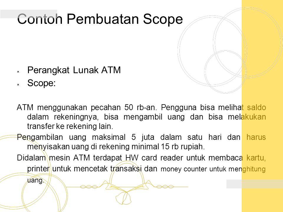 Contoh Pembuatan Scope  Perangkat Lunak ATM  Scope: ATM menggunakan pecahan 50 rb-an. Pengguna bisa melihat saldo dalam rekeningnya, bisa mengambil