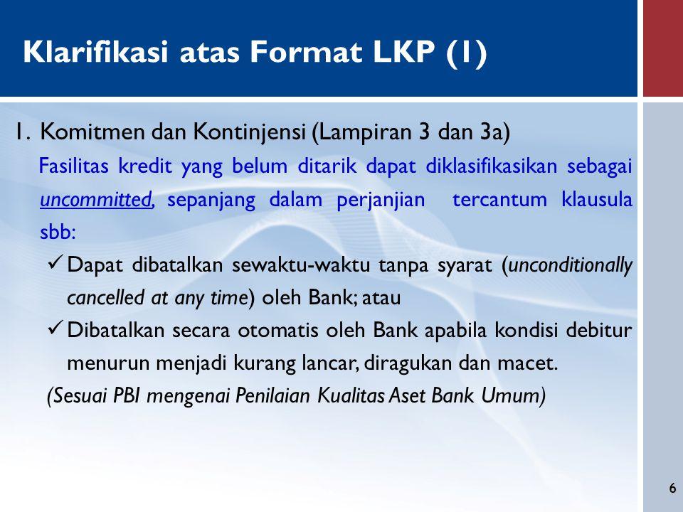6 Klarifikasi atas Format LKP (1) 1.Komitmen dan Kontinjensi (Lampiran 3 dan 3a) Fasilitas kredit yang belum ditarik dapat diklasifikasikan sebagai un